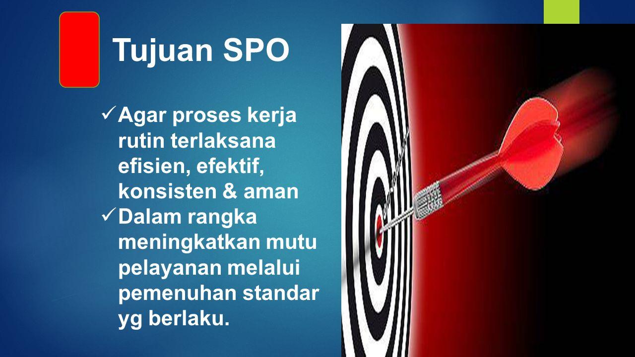 Tujuan SPO Agar proses kerja rutin terlaksana efisien, efektif, konsisten & aman Dalam rangka meningkatkan mutu pelayanan melalui pemenuhan standar yg