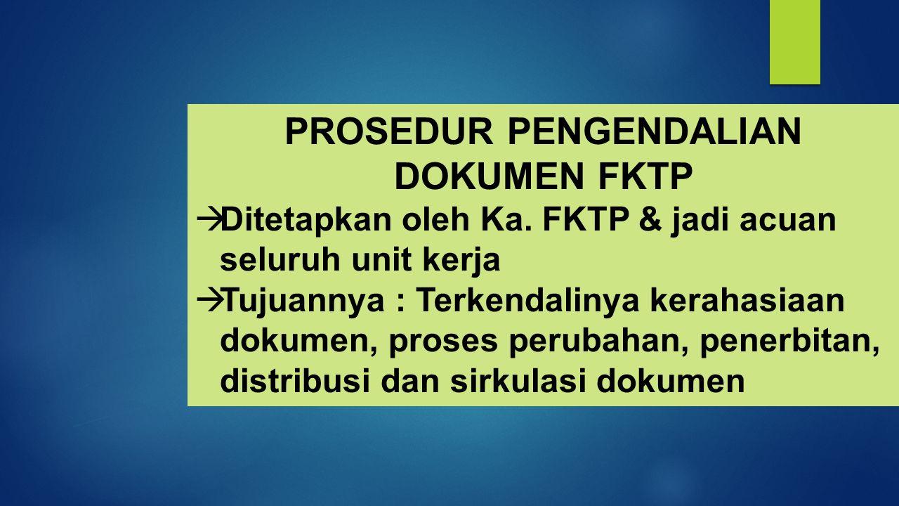  Ditetapkan oleh Ka. FKTP & jadi acuan seluruh unit kerja  Tujuannya : Terkendalinya kerahasiaan dokumen, proses perubahan, penerbitan, distribusi d