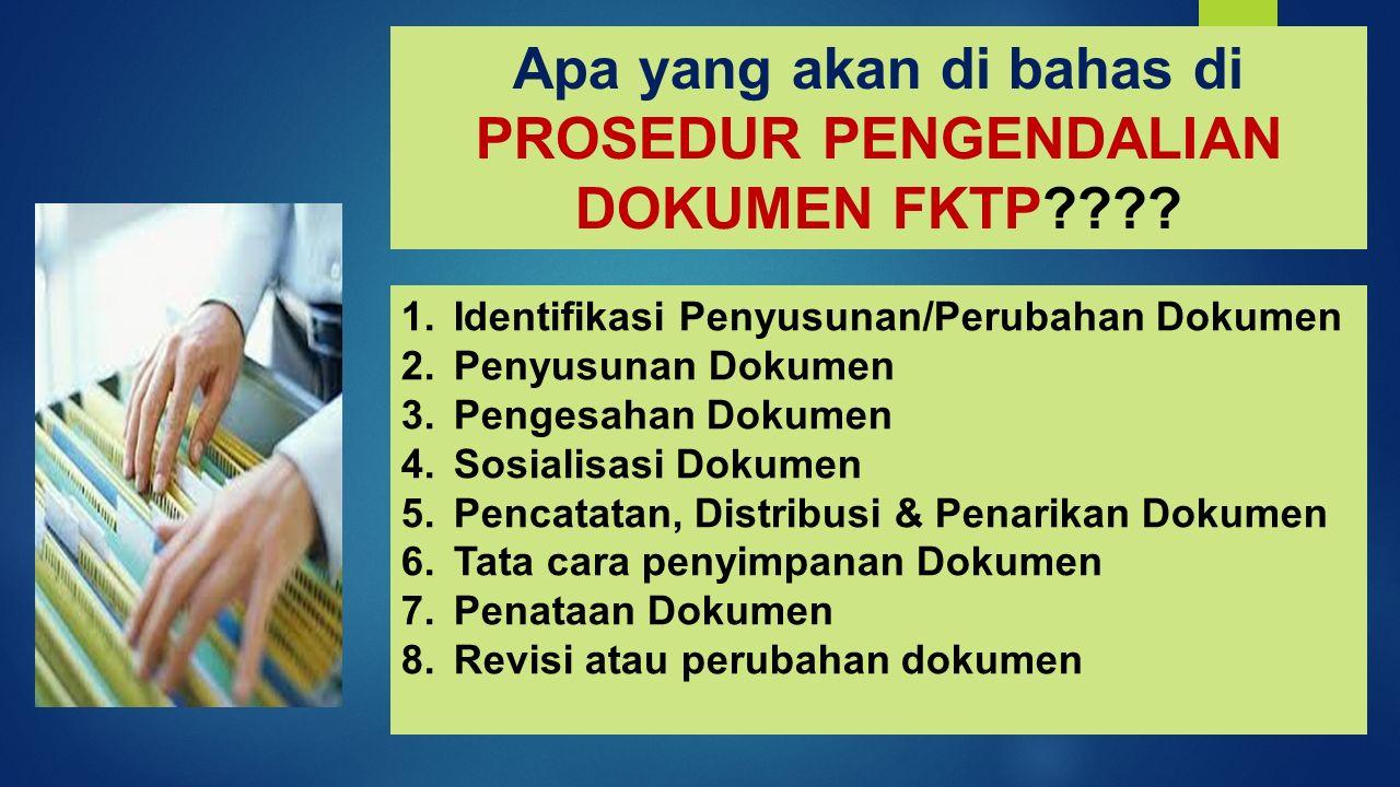 Apa yang akan di bahas di PROSEDUR PENGENDALIAN DOKUMEN FKTP???? 1.Identifikasi Penyusunan/Perubahan Dokumen 2.Penyusunan Dokumen 3.Pengesahan Dokumen
