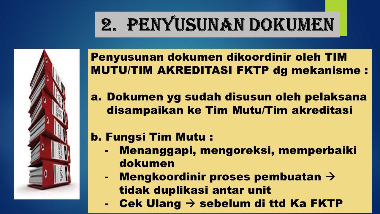 2. Penyusunan dokumen Penyusunan dokumen dikoordinir oleh TIM MUTU/TIM AKREDITASI FKTP dg mekanisme : a.Dokumen yg sudah disusun oleh pelaksana disamp
