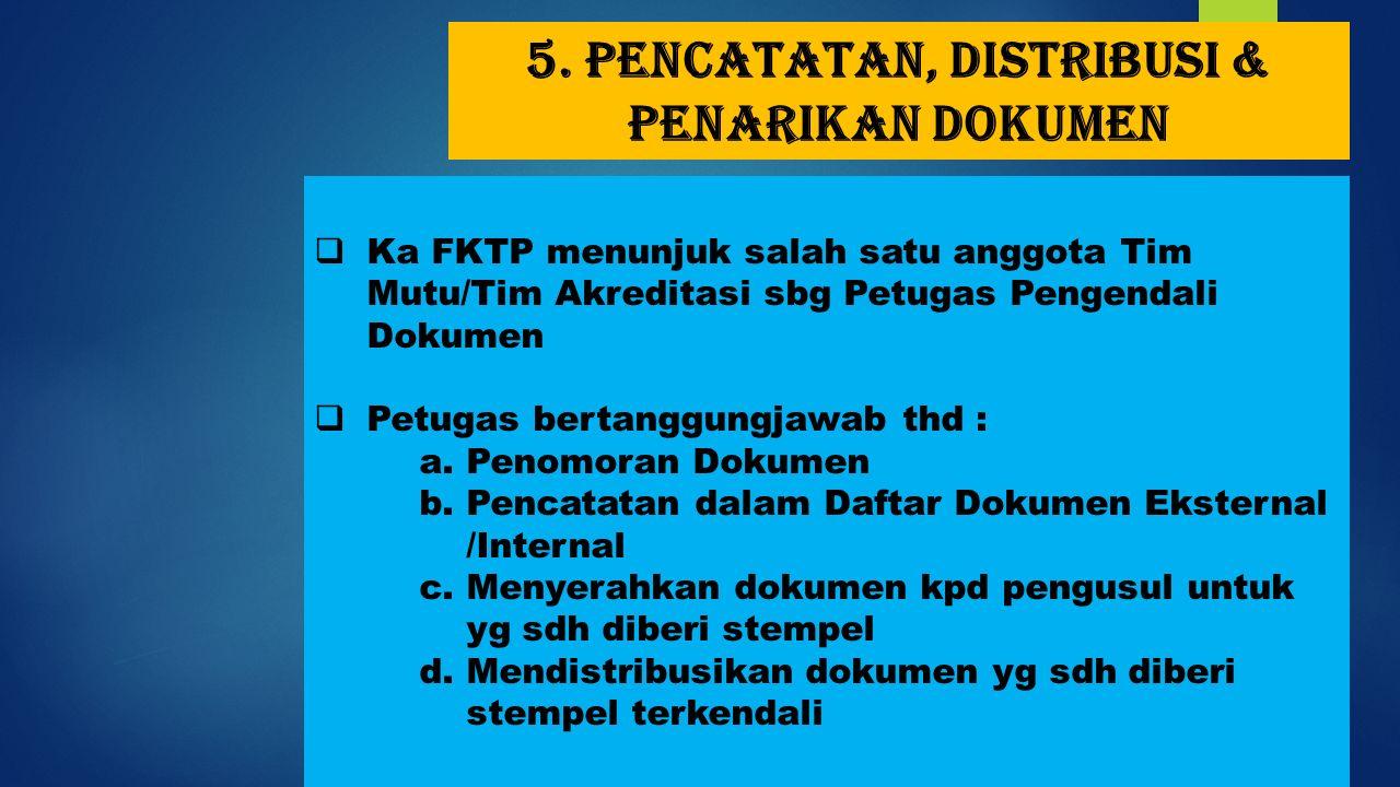 5. Pencatatan, distribusi & penarikan dokumen  Ka FKTP menunjuk salah satu anggota Tim Mutu/Tim Akreditasi sbg Petugas Pengendali Dokumen  Petugas b