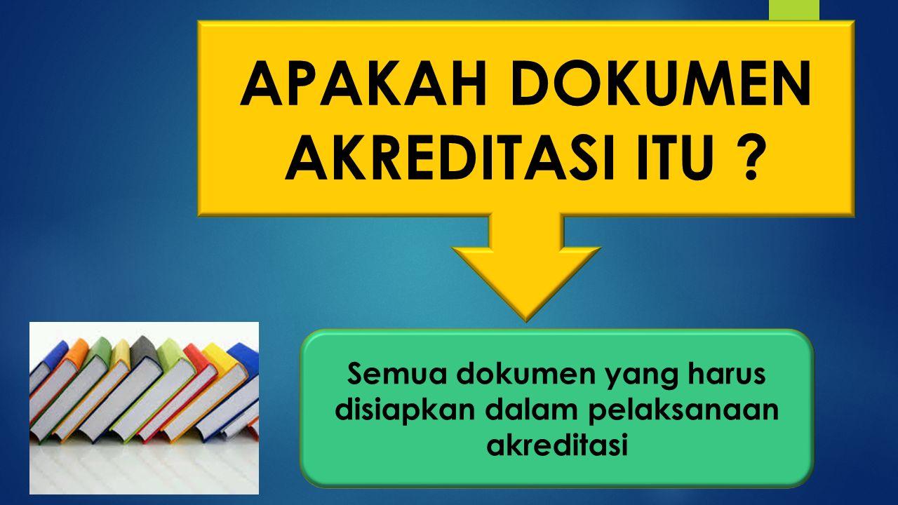 APAKAH DOKUMEN AKREDITASI ITU ? Semua dokumen yang harus disiapkan dalam pelaksanaan akreditasi