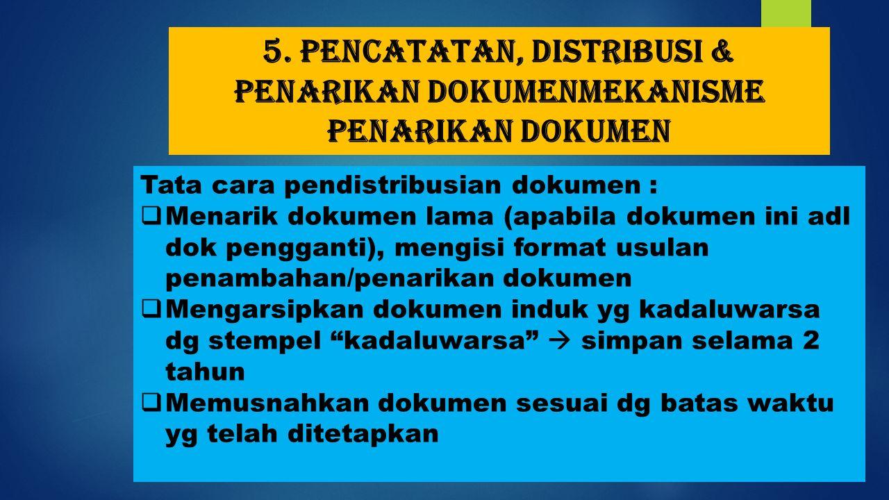 5. Pencatatan, distribusi & penarikan dokumenMekanisme penarikan dokumen Tata cara pendistribusian dokumen :  Menarik dokumen lama (apabila dokumen i