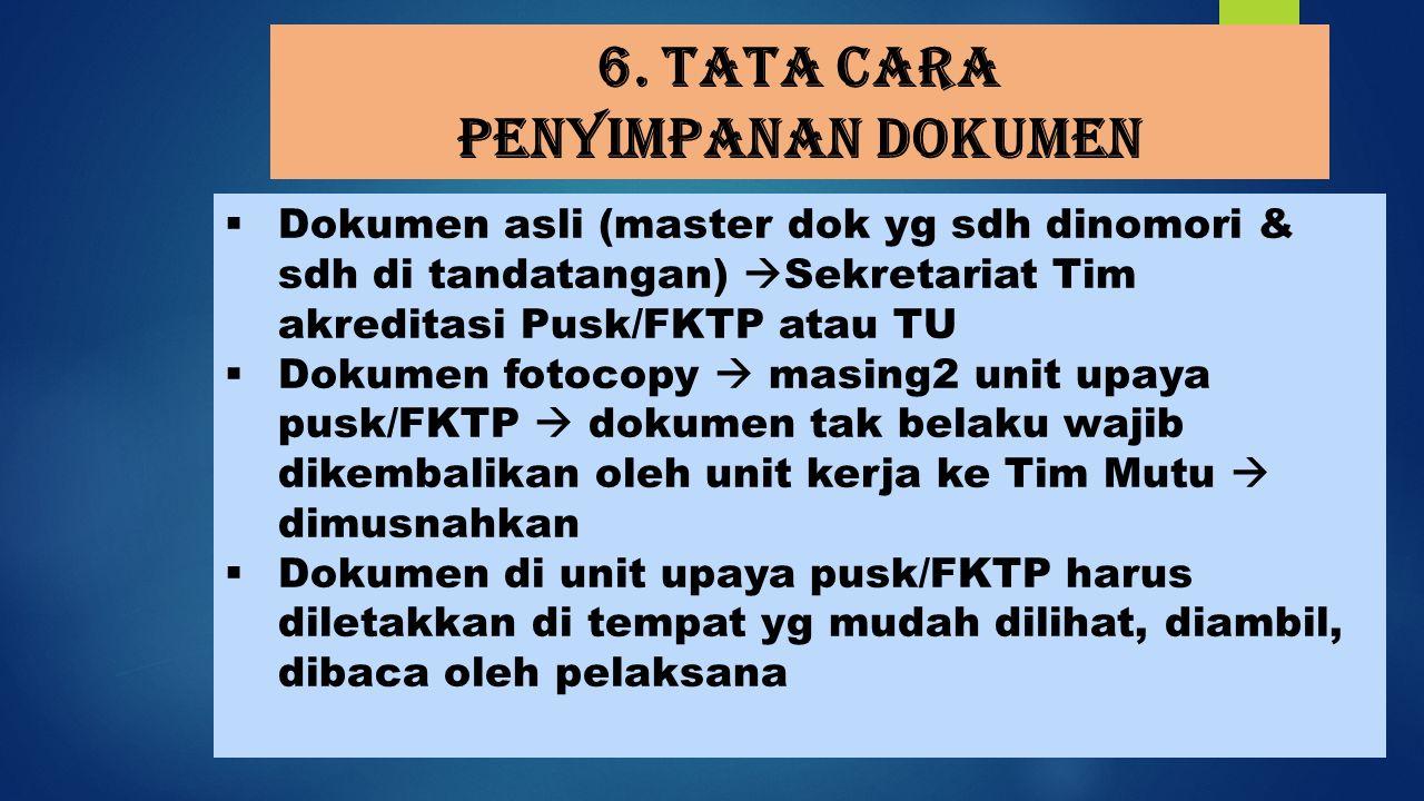 6. Tata cara penyimpanan dokumen  Dokumen asli (master dok yg sdh dinomori & sdh di tandatangan)  Sekretariat Tim akreditasi Pusk/FKTP atau TU  Dok