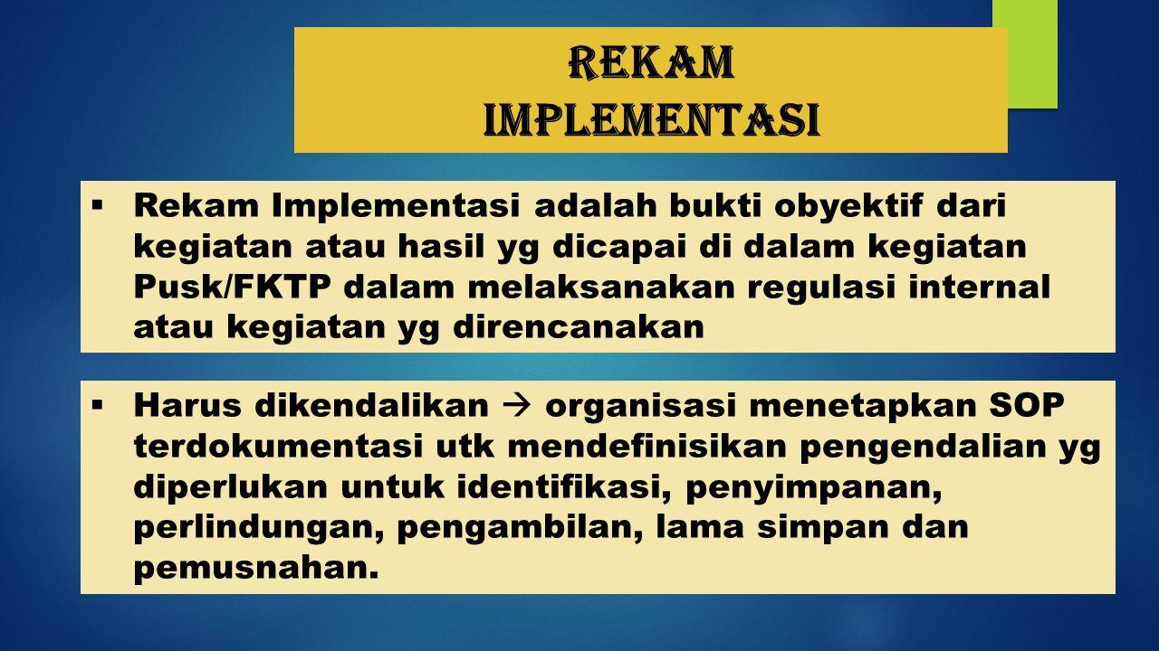 Rekam implementasi  Rekam Implementasi adalah bukti obyektif dari kegiatan atau hasil yg dicapai di dalam kegiatan Pusk/FKTP dalam melaksanakan regul