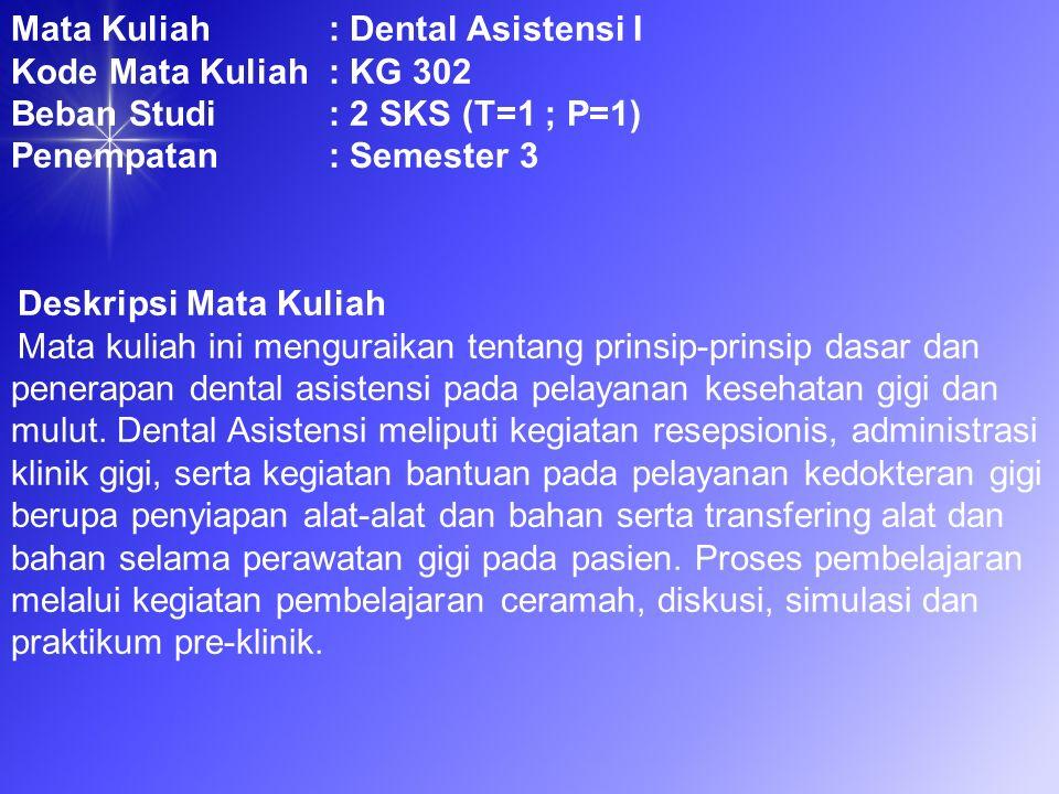 Tujuan Mata Kuliah Pada akhir perkuliahan mahasiswa diharapkan mampu : Memahami prinsip-prinsip dasar Dental Asistensi Melakukan tugas resepsionis di klinik gigi Melakukan tugas administrasi di klinik gigi Melakukan prinsip asistensi dokter gigi (Four Handed Dentistry ).