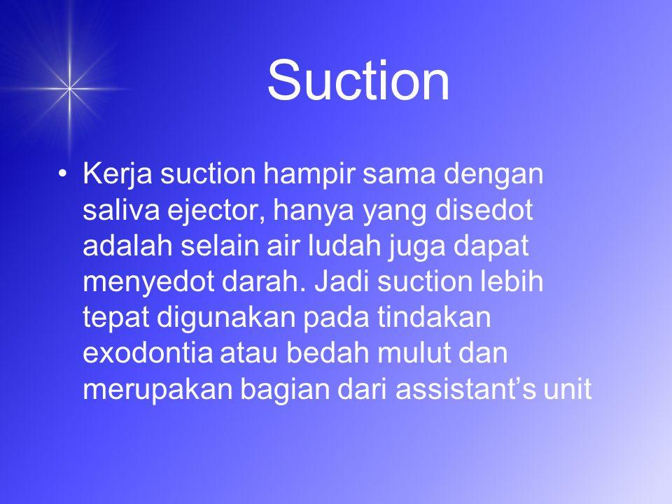 Suction Kerja suction hampir sama dengan saliva ejector, hanya yang disedot adalah selain air ludah juga dapat menyedot darah.