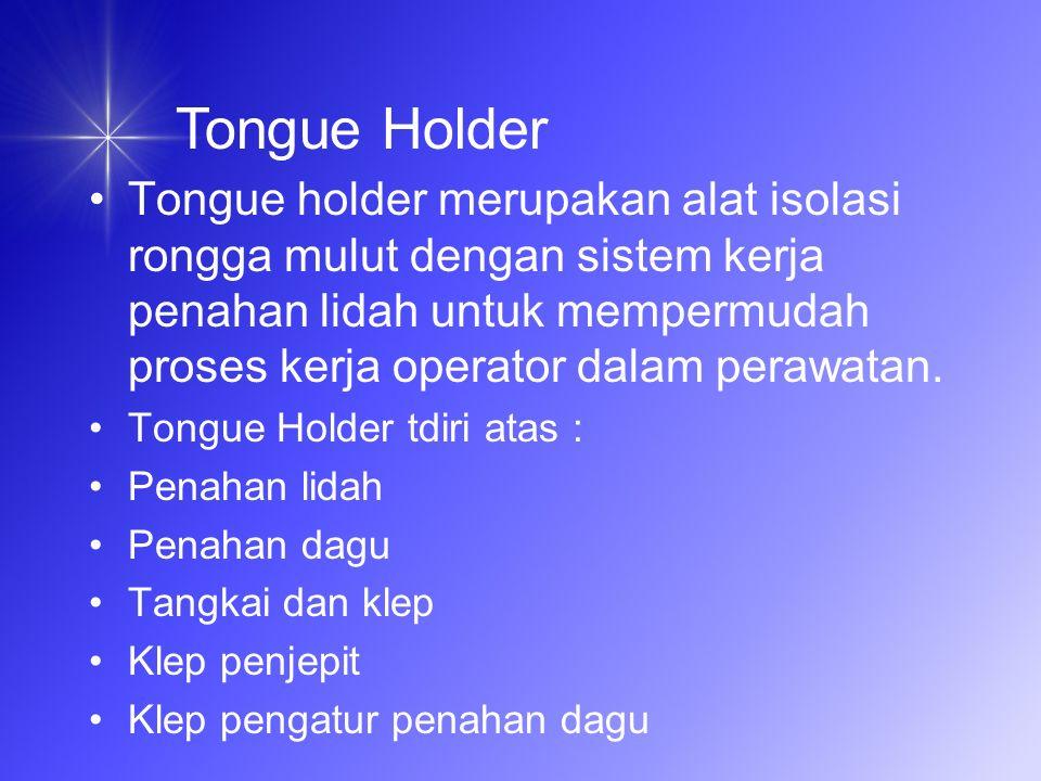 Tongue holder merupakan alat isolasi rongga mulut dengan sistem kerja penahan lidah untuk mempermudah proses kerja operator dalam perawatan.
