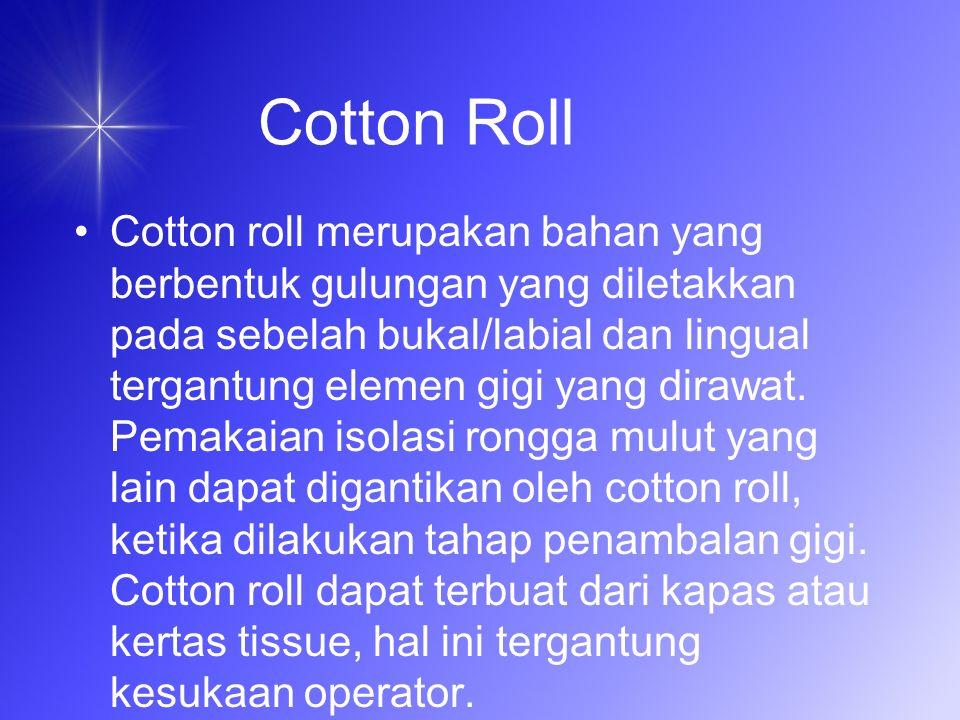 Cotton roll merupakan bahan yang berbentuk gulungan yang diletakkan pada sebelah bukal/labial dan lingual tergantung elemen gigi yang dirawat.