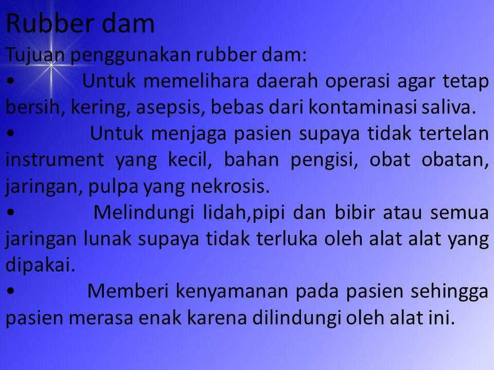 Rubber dam Tujuan penggunakan rubber dam: Untuk memelihara daerah operasi agar tetap bersih, kering, asepsis, bebas dari kontaminasi saliva.