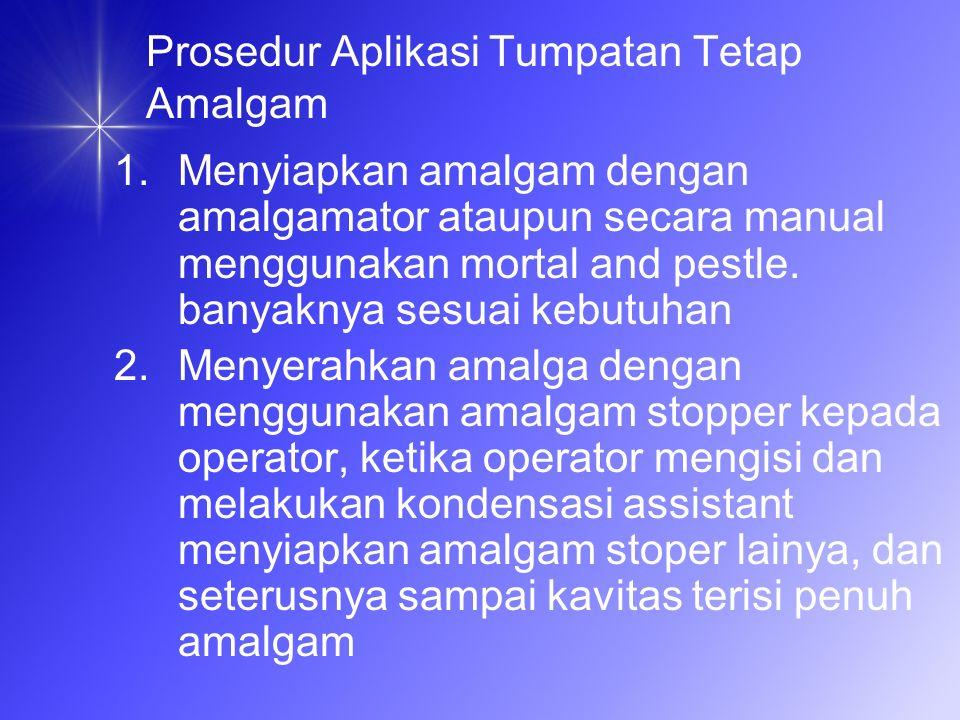 Prosedur Aplikasi Tumpatan Tetap Amalgam 1.Menyiapkan amalgam dengan amalgamator ataupun secara manual menggunakan mortal and pestle.