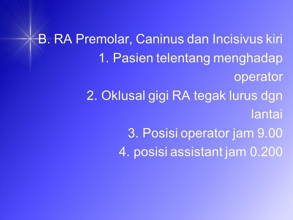 B.RA Premolar, Caninus dan Incisivus kiri 1. Pasien telentang menghadap operator 2.