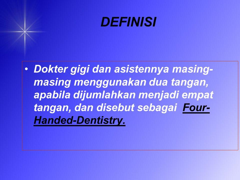 DEFINISI Dokter gigi dan asistennya masing- masing menggunakan dua tangan, apabila dijumlahkan menjadi empat tangan, dan disebut sebagai Four- Handed-Dentistry.