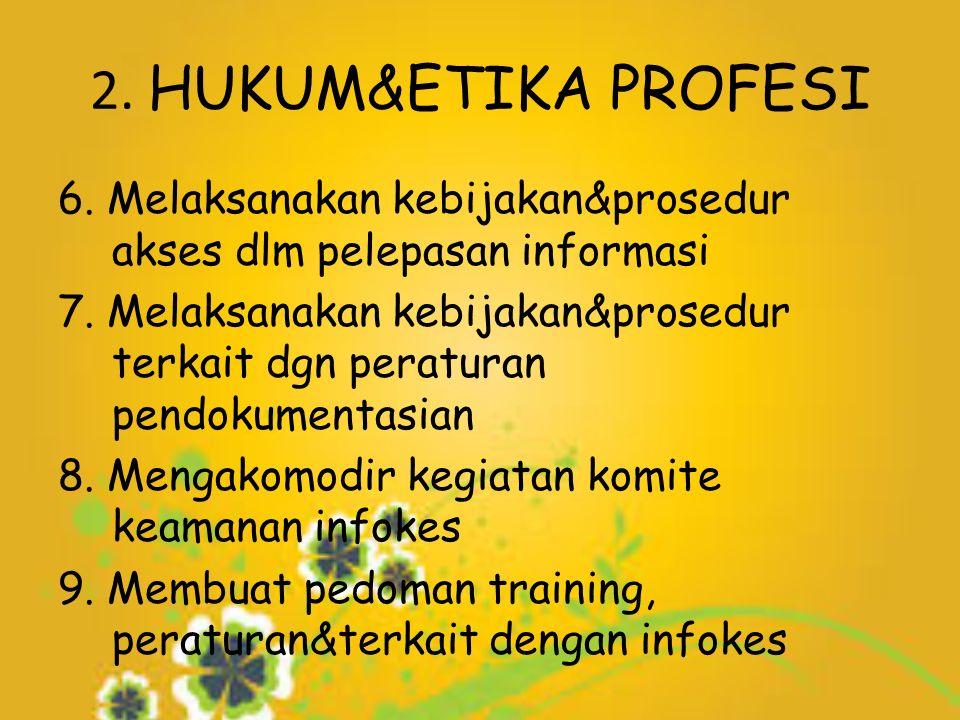 2. HUKUM&ETIKA PROFESI 6. Melaksanakan kebijakan&prosedur akses dlm pelepasan informasi 7.