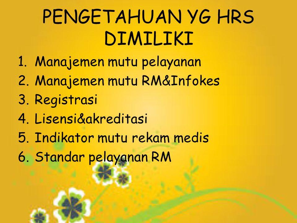 PENGETAHUAN YG HRS DIMILIKI 1.Manajemen mutu pelayanan 2.Manajemen mutu RM&Infokes 3.Registrasi 4.Lisensi&akreditasi 5.Indikator mutu rekam medis 6.Standar pelayanan RM