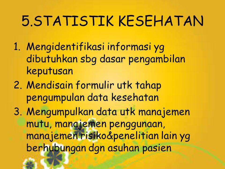 5.STATISTIK KESEHATAN 1.Mengidentifikasi informasi yg dibutuhkan sbg dasar pengambilan keputusan 2.Mendisain formulir utk tahap pengumpulan data kesehatan 3.Mengumpulkan data utk manajemen mutu, manajemen penggunaan, manajemen risiko&penelitian lain yg berhubungan dgn asuhan pasien