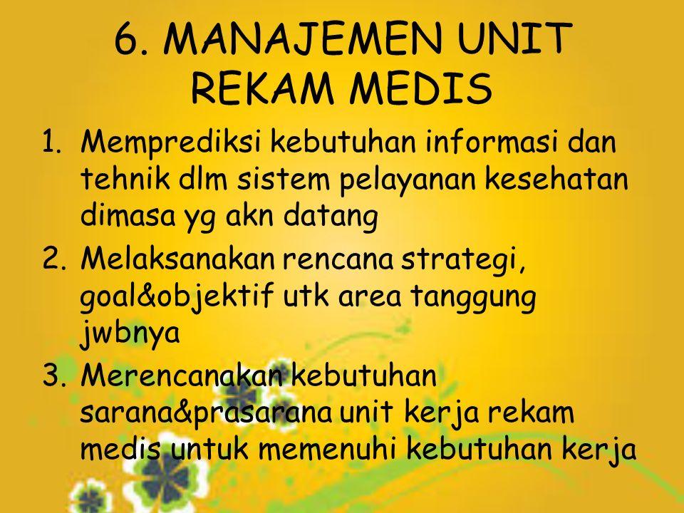 6. MANAJEMEN UNIT REKAM MEDIS 1.Memprediksi kebutuhan informasi dan tehnik dlm sistem pelayanan kesehatan dimasa yg akn datang 2.Melaksanakan rencana