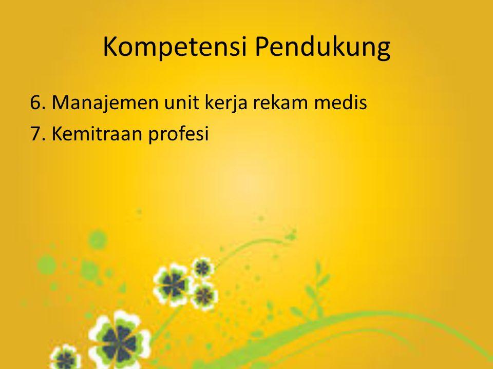 Kompetensi Pendukung 6. Manajemen unit kerja rekam medis 7. Kemitraan profesi