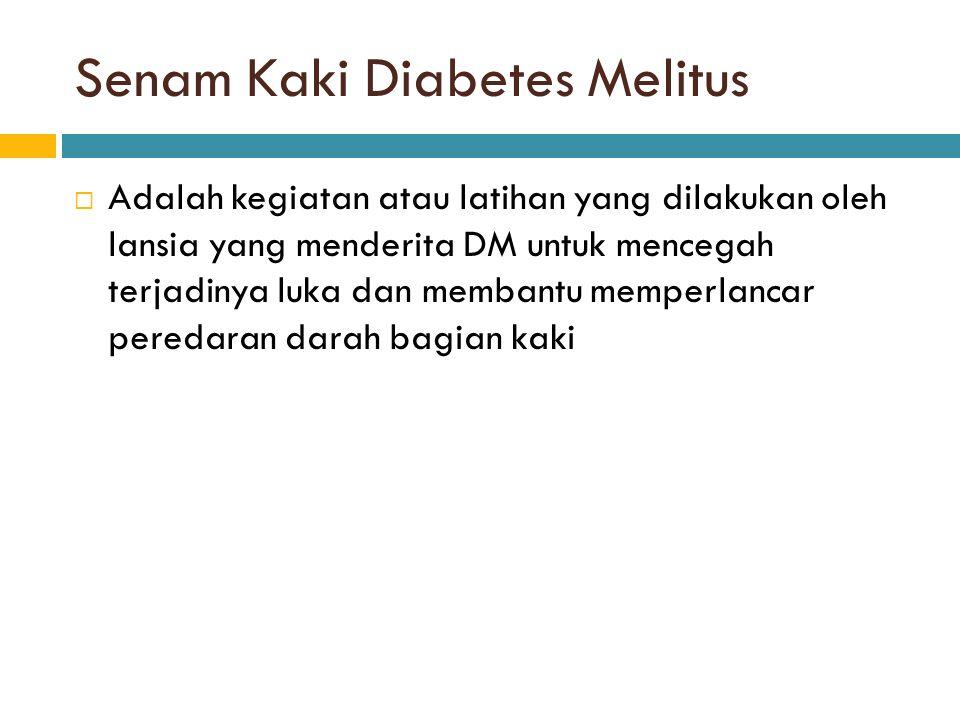 Senam Kaki Diabetes Melitus  Adalah kegiatan atau latihan yang dilakukan oleh lansia yang menderita DM untuk mencegah terjadinya luka dan membantu memperlancar peredaran darah bagian kaki