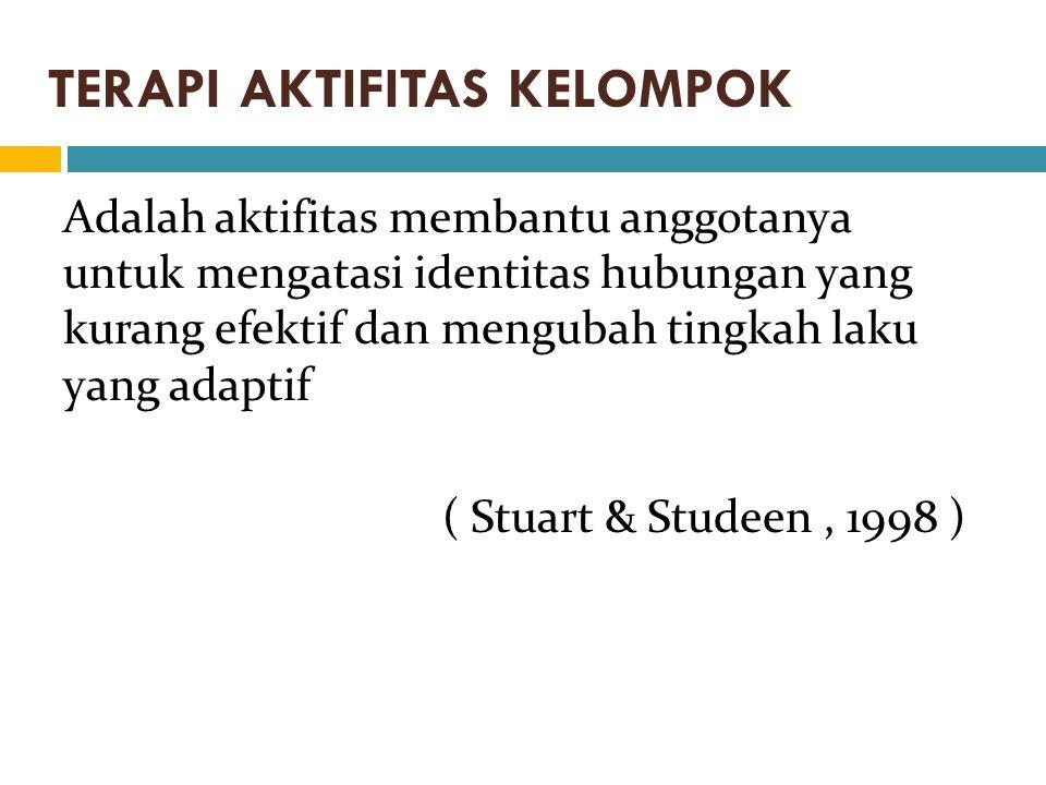 TERAPI AKTIFITAS KELOMPOK Adalah aktifitas membantu anggotanya untuk mengatasi identitas hubungan yang kurang efektif dan mengubah tingkah laku yang adaptif ( Stuart & Studeen, 1998 )