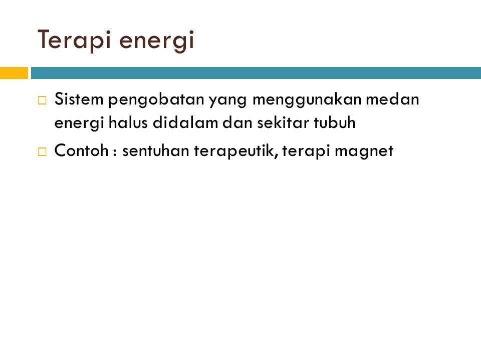 Terapi energi  Sistem pengobatan yang menggunakan medan energi halus didalam dan sekitar tubuh  Contoh : sentuhan terapeutik, terapi magnet