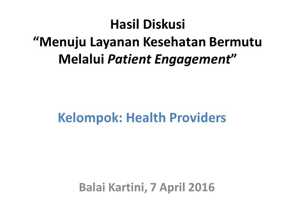 Hasil Diskusi Menuju Layanan Kesehatan Bermutu Melalui Patient Engagement Balai Kartini, 7 April 2016 Kelompok: Health Providers