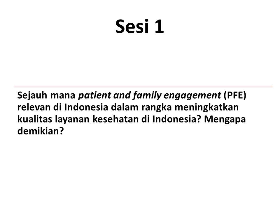 Sesi 1 Sejauh mana patient and family engagement (PFE) relevan di Indonesia dalam rangka meningkatkan kualitas layanan kesehatan di Indonesia.