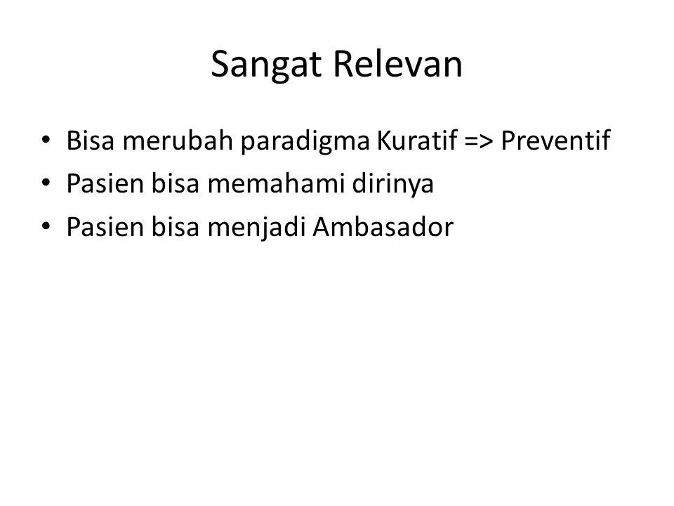 Sangat Relevan Bisa merubah paradigma Kuratif => Preventif Pasien bisa memahami dirinya Pasien bisa menjadi Ambasador