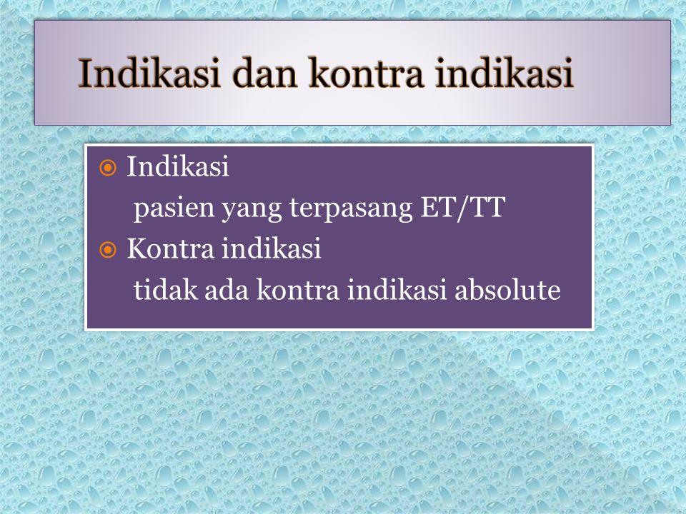  Indikasi pasien yang terpasang ET/TT  Kontra indikasi tidak ada kontra indikasi absolute  Indikasi pasien yang terpasang ET/TT  Kontra indikasi tidak ada kontra indikasi absolute