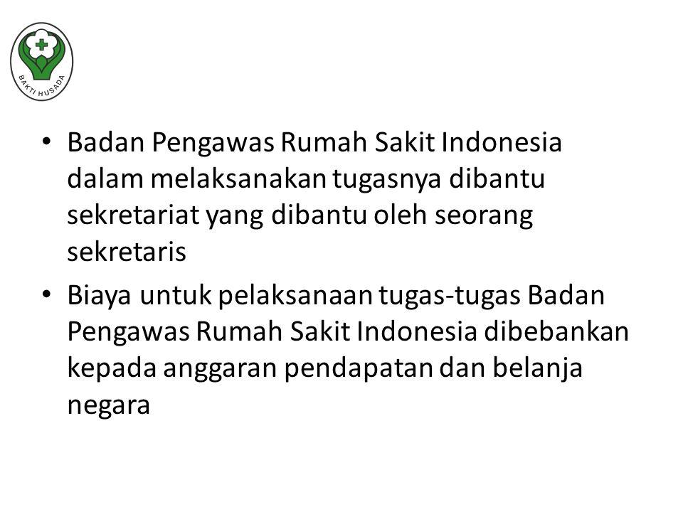 Badan Pengawas Rumah Sakit Indonesia dalam melaksanakan tugasnya dibantu sekretariat yang dibantu oleh seorang sekretaris Biaya untuk pelaksanaan tugas-tugas Badan Pengawas Rumah Sakit Indonesia dibebankan kepada anggaran pendapatan dan belanja negara