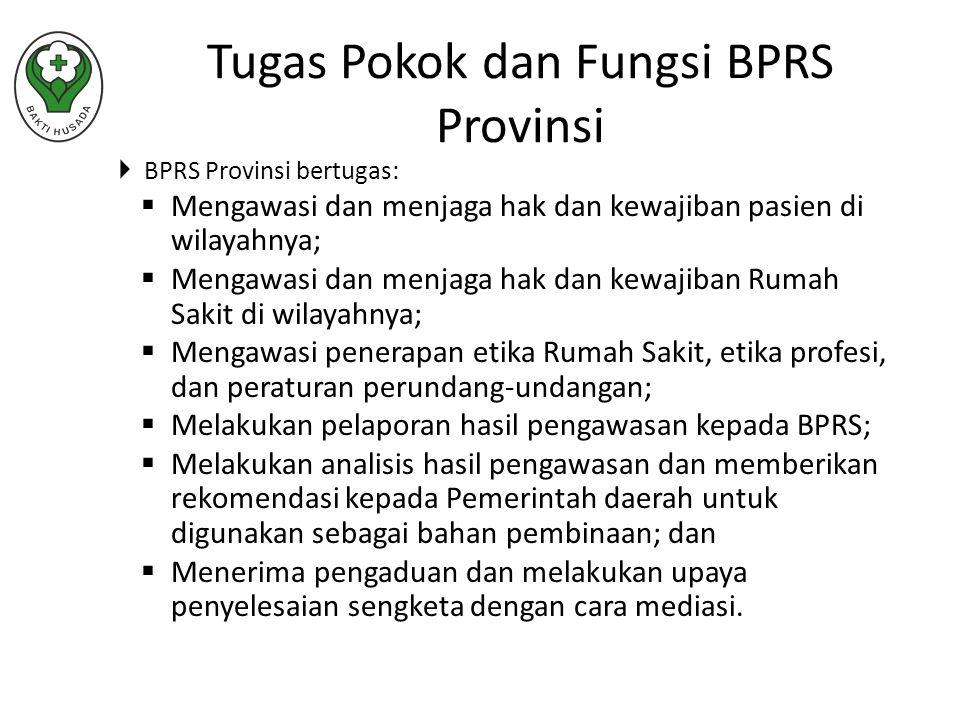  BPRS Provinsi bertugas:  Mengawasi dan menjaga hak dan kewajiban pasien di wilayahnya;  Mengawasi dan menjaga hak dan kewajiban Rumah Sakit di wilayahnya;  Mengawasi penerapan etika Rumah Sakit, etika profesi, dan peraturan perundang-undangan;  Melakukan pelaporan hasil pengawasan kepada BPRS;  Melakukan analisis hasil pengawasan dan memberikan rekomendasi kepada Pemerintah daerah untuk digunakan sebagai bahan pembinaan; dan  Menerima pengaduan dan melakukan upaya penyelesaian sengketa dengan cara mediasi.