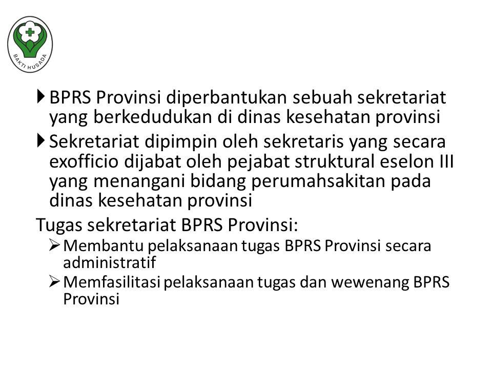  BPRS Provinsi diperbantukan sebuah sekretariat yang berkedudukan di dinas kesehatan provinsi  Sekretariat dipimpin oleh sekretaris yang secara exofficio dijabat oleh pejabat struktural eselon III yang menangani bidang perumahsakitan pada dinas kesehatan provinsi Tugas sekretariat BPRS Provinsi:  Membantu pelaksanaan tugas BPRS Provinsi secara administratif  Memfasilitasi pelaksanaan tugas dan wewenang BPRS Provinsi