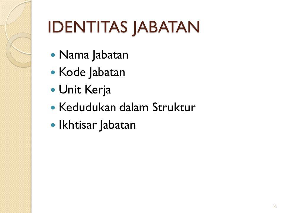 IDENTITAS JABATAN Nama Jabatan Kode Jabatan Unit Kerja Kedudukan dalam Struktur Ikhtisar Jabatan 8