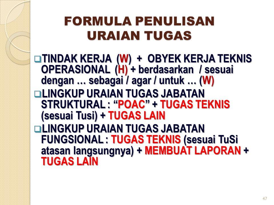  TINDAK KERJA (W) + OBYEK KERJA TEKNIS OPERASIONAL (H) + berdasarkan / sesuai dengan … sebagai / agar / untuk … (W)  LINGKUP URAIAN TUGAS JABATAN STRUKTURAL : POAC + TUGAS TEKNIS (sesuai Tusi) + TUGAS LAIN  LINGKUP URAIAN TUGAS JABATAN FUNGSIONAL : TUGAS TEKNIS (sesuai TuSi atasan langsungnya) + MEMBUAT LAPORAN + TUGAS LAIN FORMULA PENULISAN URAIAN TUGAS 47