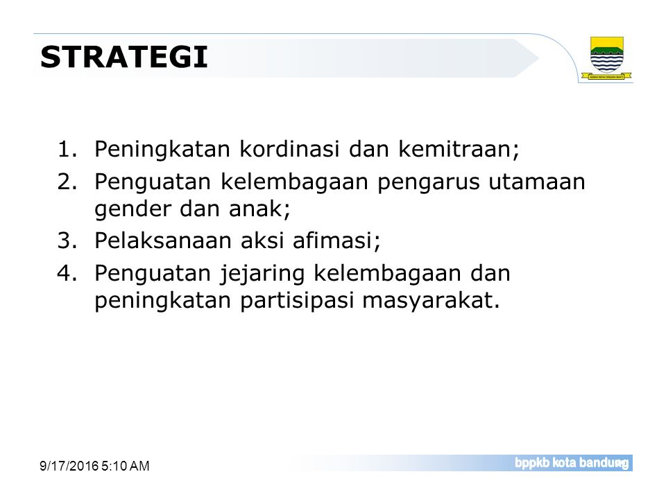STRATEGI 1.Peningkatan kordinasi dan kemitraan; 2.Penguatan kelembagaan pengarus utamaan gender dan anak; 3.Pelaksanaan aksi afimasi; 4.Penguatan jeja