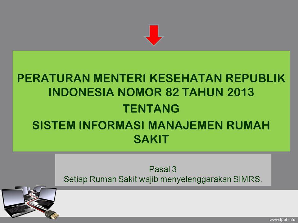 PERATURAN MENTERI KESEHATAN REPUBLIK INDONESIA NOMOR 82 TAHUN 2013 TENTANG SISTEM INFORMASI MANAJEMEN RUMAH SAKIT Pasal 3 Setiap Rumah Sakit wajib men