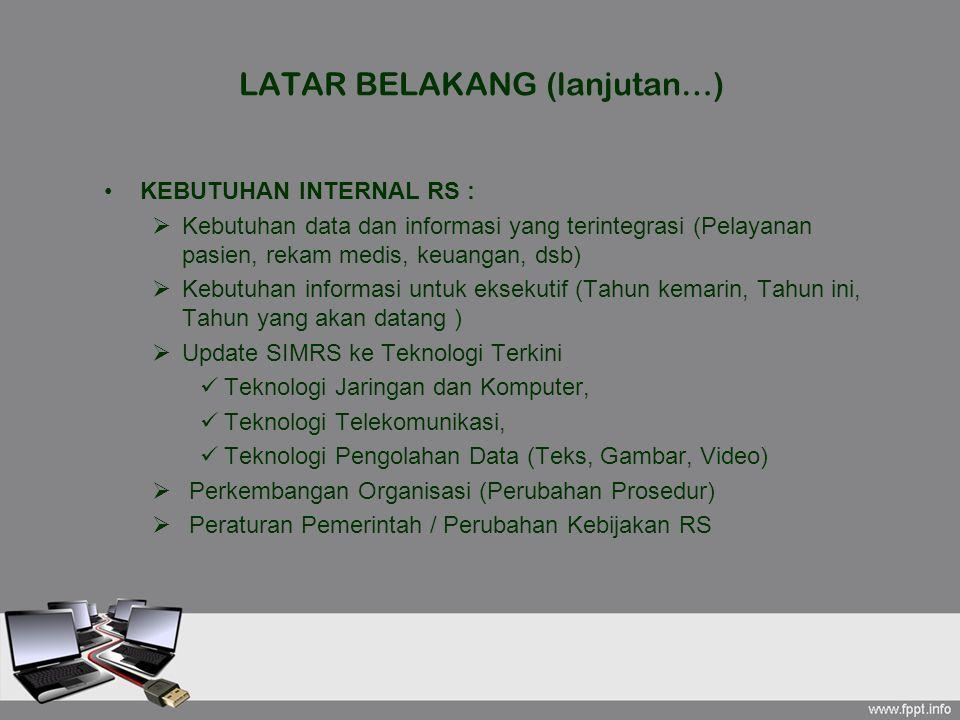 LATAR BELAKANG (lanjutan…) KEBUTUHAN INTERNAL RS :  Kebutuhan data dan informasi yang terintegrasi (Pelayanan pasien, rekam medis, keuangan, dsb)  K