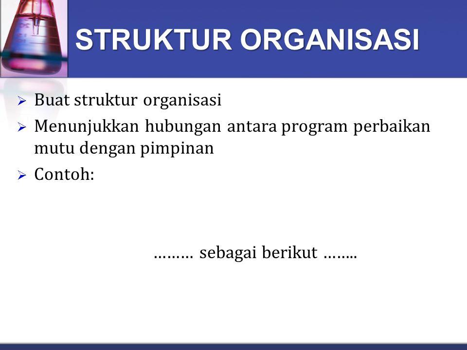 STRUKTUR ORGANISASI  Buat struktur organisasi  Menunjukkan hubungan antara program perbaikan mutu dengan pimpinan  Contoh: ………sebagai berikut ……..