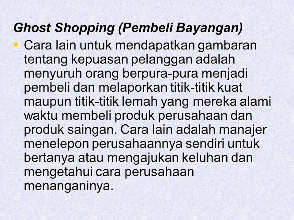 Ghost Shopping (Pembeli Bayangan)  Cara lain untuk mendapatkan gambaran tentang kepuasan pelanggan adalah menyuruh orang berpura-pura menjadi pembeli