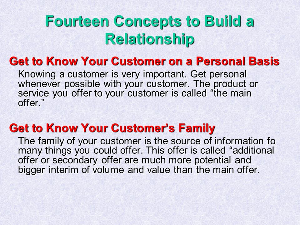 Fourteen Concepts to Build a Relationship Get to Know Your Customer on a Personal Basis Knowing a customer is very important.