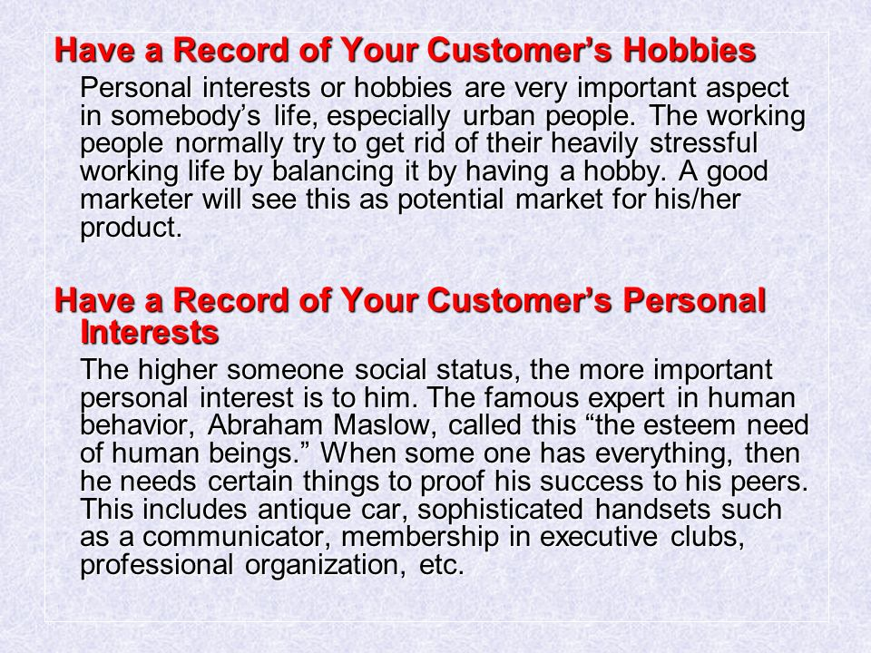 Have a Record of Your Customer's Hobbies Personal interests or hobbies are very important aspect in somebody's life, especially urban people.