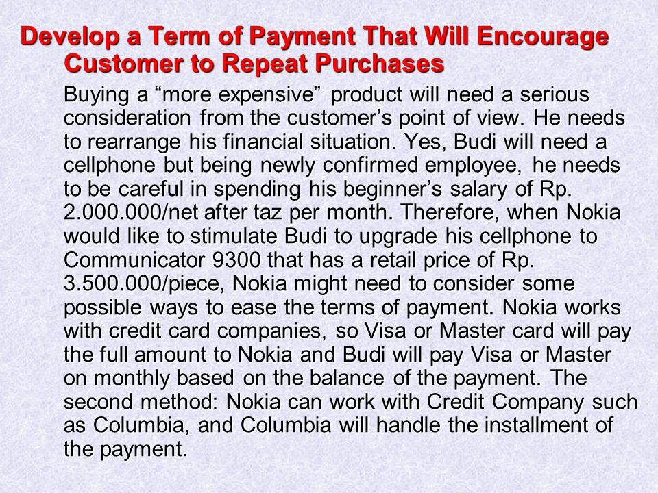 Develop a Term of Payment That Will Encourage Customer to Repeat Purchases Buying a more expensive product will need a serious consideration from the customer's point of view.
