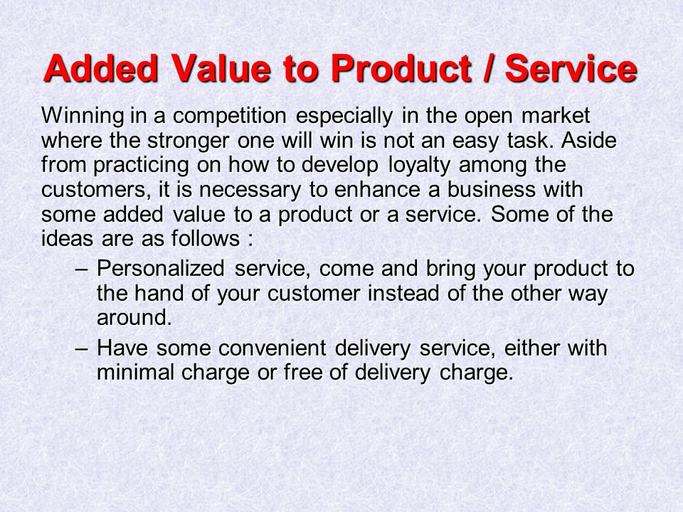Added Value to Product / Service Winning in a competition especially in the open market where the stronger one will win is not an easy task.