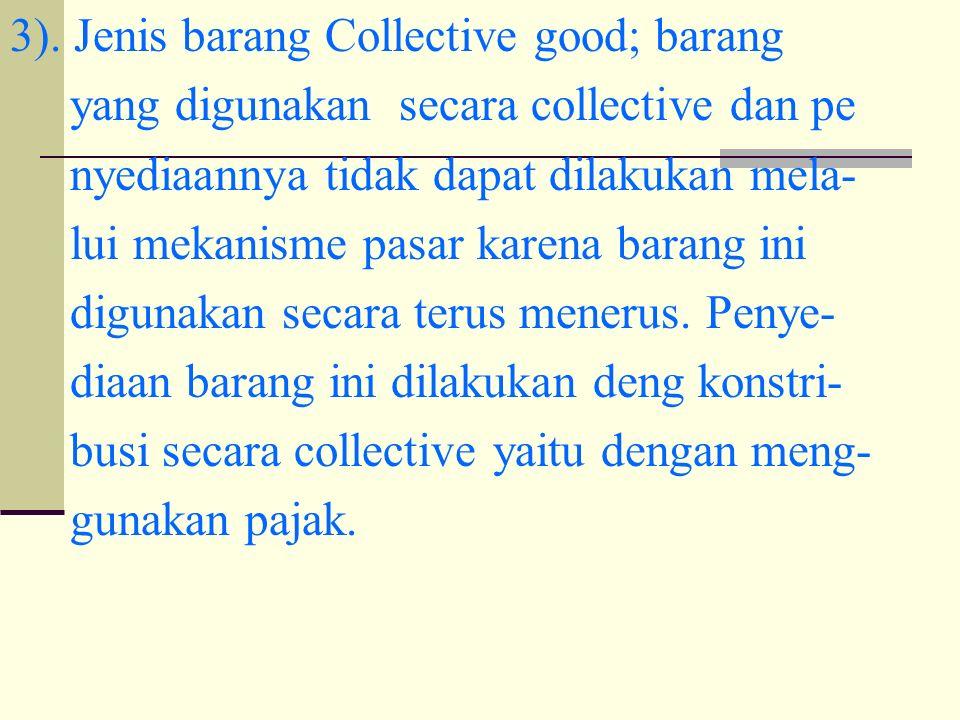 3). Jenis barang Collective good; barang yang digunakan secara collective dan pe nyediaannya tidak dapat dilakukan mela- lui mekanisme pasar karena ba