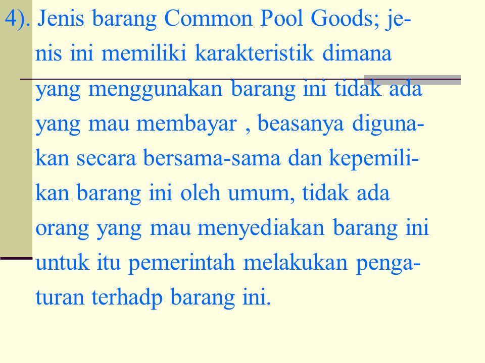 4). Jenis barang Common Pool Goods; je- nis ini memiliki karakteristik dimana yang menggunakan barang ini tidak ada yang mau membayar, beasanya diguna