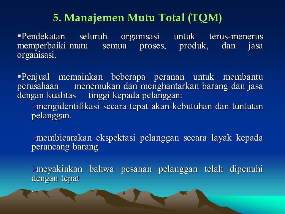 5. Manajemen Mutu Total (TQM)  Pendekatan seluruh organisasi untuk terus-menerus memperbaiki mutu semua proses, produk, dan jasa organisasi.  Penjua