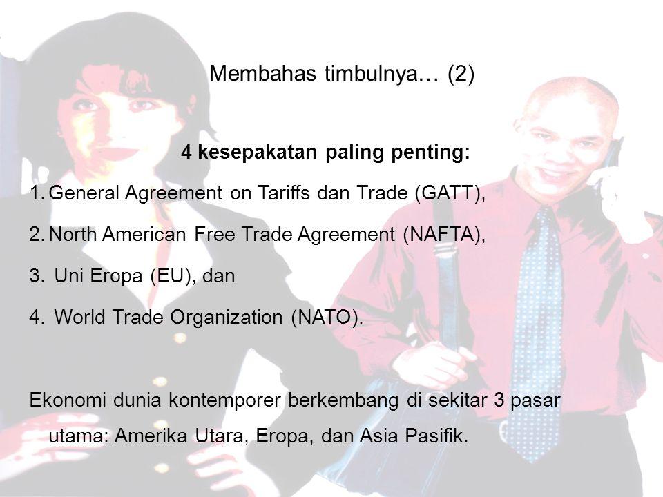 Membahas timbulnya… (2) 4 kesepakatan paling penting: 1.General Agreement on Tariffs dan Trade (GATT), 2.North American Free Trade Agreement (NAFTA), 3.