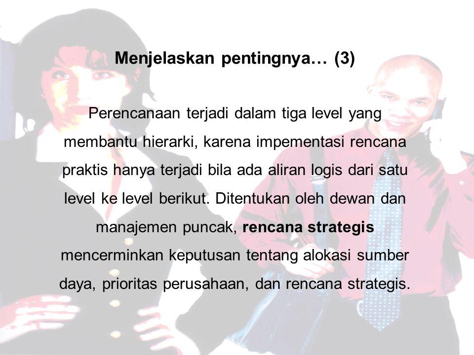 Menjelaskan pentingnya… (3) Perencanaan terjadi dalam tiga level yang membantu hierarki, karena impementasi rencana praktis hanya terjadi bila ada aliran logis dari satu level ke level berikut.