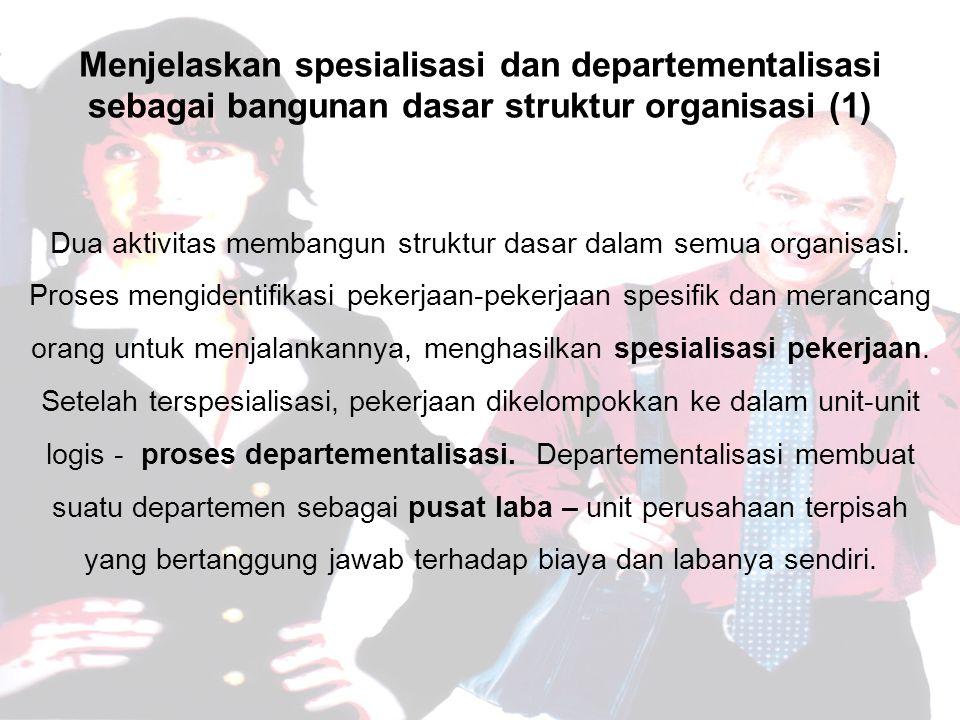 Menjelaskan spesialisasi dan departementalisasi sebagai bangunan dasar struktur organisasi (1) Dua aktivitas membangun struktur dasar dalam semua organisasi.