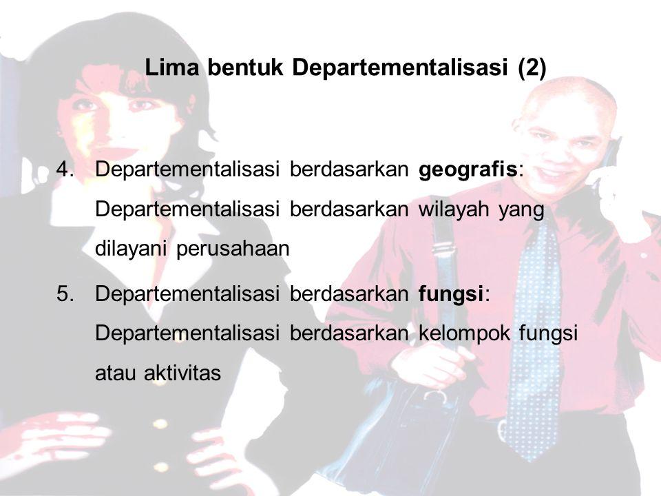 Lima bentuk Departementalisasi (2) 4.Departementalisasi berdasarkan geografis: Departementalisasi berdasarkan wilayah yang dilayani perusahaan 5.Departementalisasi berdasarkan fungsi: Departementalisasi berdasarkan kelompok fungsi atau aktivitas